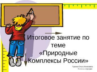 Итоговое занятие по теме «Природные Комплексы России» Гуреева Ольга Алексеевна У