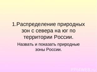 1.Распределение природных зон с севера на юг по территории России. Назвать и пок
