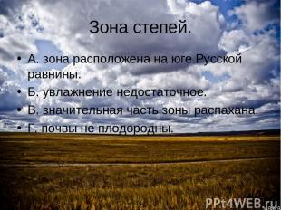 Зона степей. А. зона расположена на юге Русской равнины. Б. увлажнение недостато