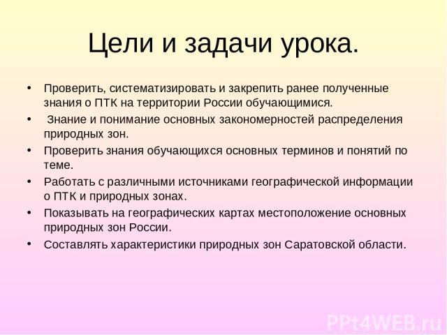 Цели и задачи урока. Проверить, систематизировать и закрепить ранее полученные знания о ПТК на территории России обучающимися. Знание и понимание основных закономерностей распределения природных зон. Проверить знания обучающихся основных терминов и …