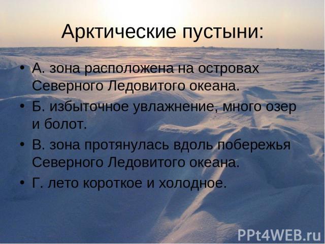 Арктические пустыни: А. зона расположена на островах Северного Ледовитого океана. Б. избыточное увлажнение, много озер и болот. В. зона протянулась вдоль побережья Северного Ледовитого океана. Г. лето короткое и холодное.