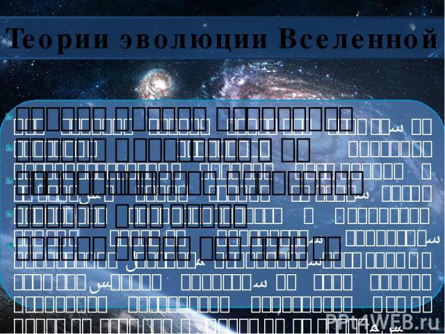 Теории эволюции Вселенной Теория горячей Вселенной Теория Инфляции Теория Большого взрыва Теория Вечной Вселенной Теория Пульсирующей Вселенной Это вариант теории большого взрыва, по которому Вселенная проходит последовательные периоды расширения и …