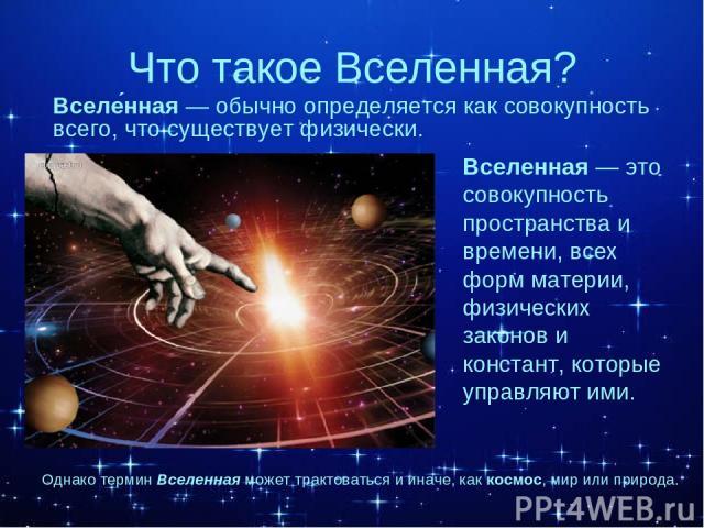 Что такое Вселенная? Вселенная — это совокупность пространства и времени, всех форм материи, физических законов и констант, которые управляют ими. Вселе нная — обычно определяется как совокупность всего, что существует физически. Однако термин Вселе…