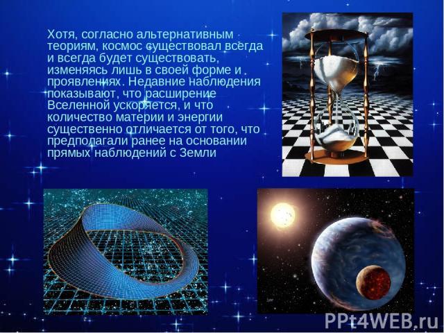 Хотя, согласно альтернативным теориям, космос существовал всегда и всегда будет существовать, изменяясь лишь в своей форме и проявлениях. Недавние наблюдения показывают, что расширение Вселенной ускоряется, и что количество материи и энергии существ…