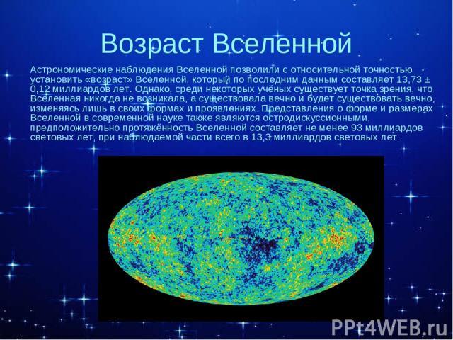 Возраст Вселенной Астрономические наблюдения Вселенной позволили с относительной точностью установить «возраст» Вселенной, который по последним данным составляет 13,73 ± 0,12 миллиардов лет. Однако, среди некоторых учёных существует точка зрения, чт…