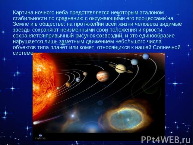а Картина ночного неба представляется некоторым эталоном стабильности по сравнению с окружающими его процессами на Земле и в обществе: на протяжении всей жизни человека видимые звезды сохраняют неизменными свои положения и яркости, сохраняется привы…