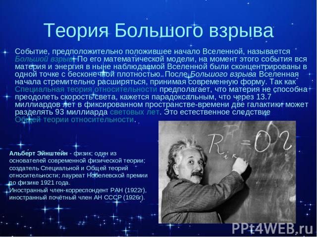 Теория Большого взрыва Событие, предположительно положившее начало Вселенной, называется Большой взрыв. По его математической модели, на момент этого события вся материя и энергия в ныне наблюдаемой Вселенной были сконцентрированы в одной точке с бе…