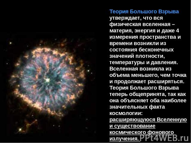 Теория Большого Взрыва утверждает, что вся физическая вселенная – материя, энергия и даже 4 измерения пространства и времени возникли из состояния бесконечных значений плотности, температуры и давления. Вселенная возникла из объема меньшего, чем точ…