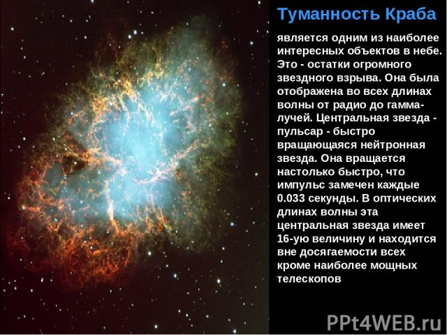 Туманность Краба является одним из наиболее интересных объектов в небе. Это - остатки огромного звездного взрыва. Она была отображена во всех длинах волны от радио до гамма-лучей. Центральная звезда - пульсар - быстро вращающаяся нейтронная звезда. …