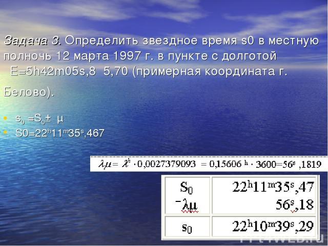 Задача 3. Определить звездное время s0 в местную полночь 12 марта 1997 г. в пункте с долготой λЕ=5h42m05s,8 5,70 (примерная координата г. Белово). s0 =S0±λμ S0=22h11m35s,467 Ответ: s0 = 22h10m39s,29.