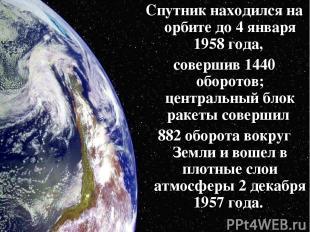 Спутник находился на орбите до 4 января 1958 года, совершив 1440 оборотов; центр