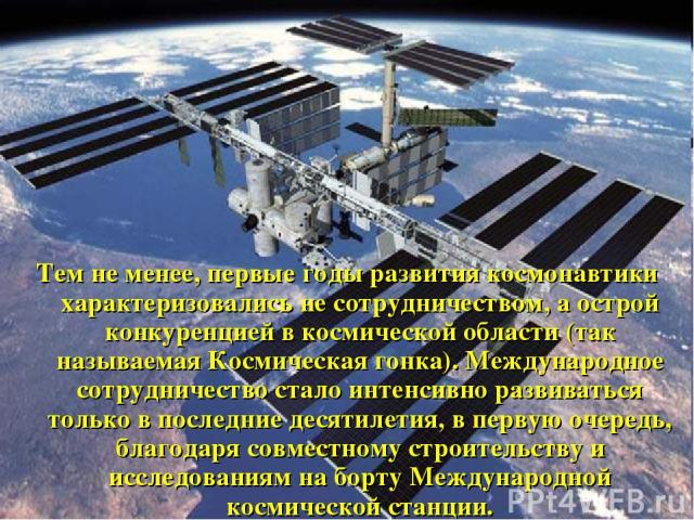 Тем не менее, первые годы развития космонавтики характеризовались не сотрудничеством, а острой конкуренцией в космической области (так называемая Космическая гонка). Международное сотрудничество стало интенсивно развиваться только в последние десяти…