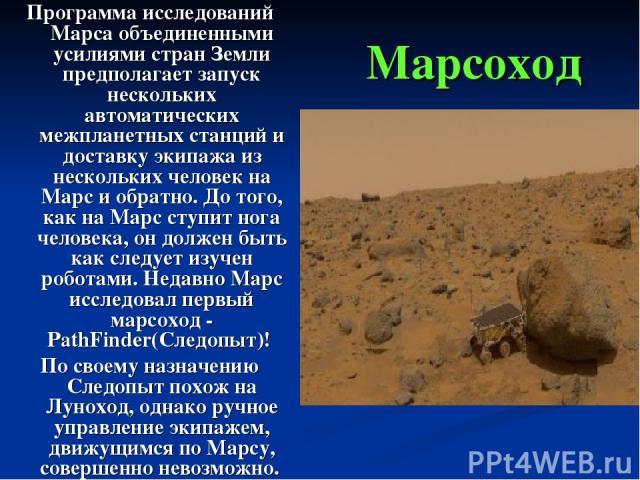 Марсоход Программа исследований Марса объединенными усилиями стран Земли предполагает запуск нескольких автоматических межпланетных станций и доставку экипажа из нескольких человек на Марс и обратно. До того, как на Марс ступит нога человека, он дол…