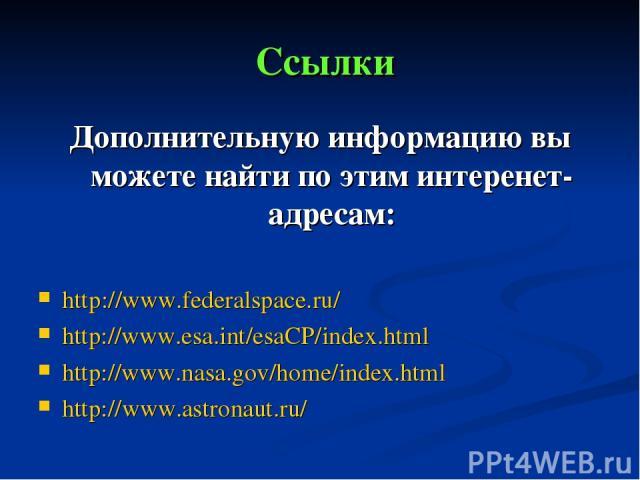 Ссылки Дополнительную информацию вы можете найти по этим интеренет-адресам: http://www.federalspace.ru/ http://www.esa.int/esaCP/index.html http://www.nasa.gov/home/index.html http://www.astronaut.ru/