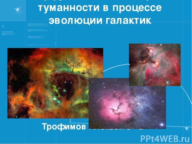 Диффузные и планетарные туманности в процессе эволюции галактик Трофимов Алексей 9 «В»