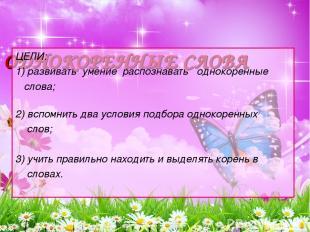 ОДНОКОРЕННЫЕ СЛОВА ЦЕЛИ: 1) развивать умение распознавать однокоренные слова;