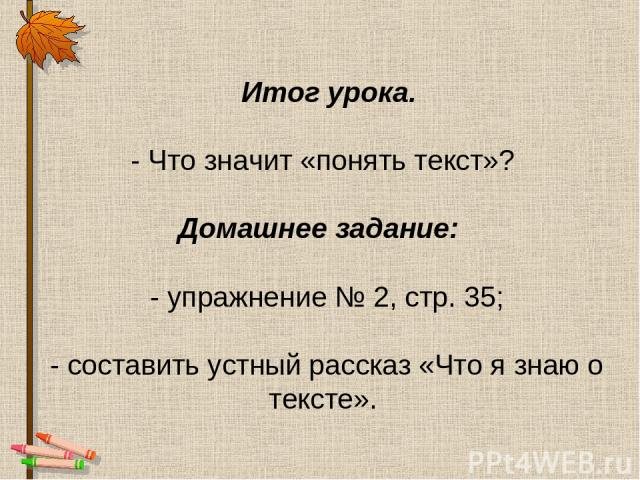 Итог урока. - Что значит «понять текст»? Домашнее задание: - упражнение № 2, стр. 35; - составить устный рассказ «Что я знаю о тексте».
