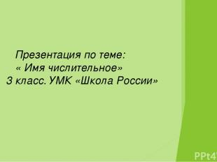 Презентация по теме: « Имя числительное» 3 класс. УМК «Школа России»