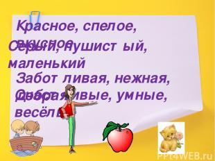 Красное, спелое, вкусное Серый, пушистый, маленький Заботливая, нежная, добрая С