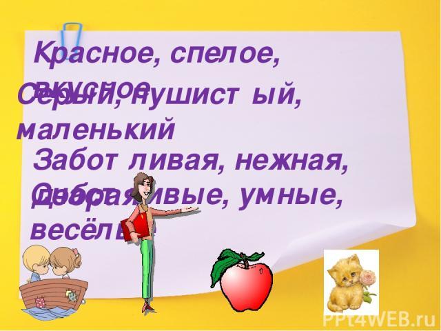 Красное, спелое, вкусное Серый, пушистый, маленький Заботливая, нежная, добрая Счастливые, умные, весёлые