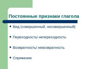 Постоянные признаки глагола Вид (совершенный, несовершенный) Переходность/ непер
