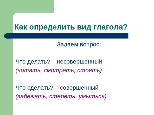 Как определить вид глагола? Задаём вопрос: Что делать? – несовершенный (читать, смотреть, стоять) Что сделать? – совершенный (забежать, стереть, умыться)