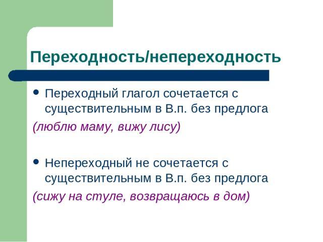 Переходность/непереходность Переходный глагол сочетается с существительным в В.п. без предлога (люблю маму, вижу лису) Непереходный не сочетается с существительным в В.п. без предлога (сижу на стуле, возвращаюсь в дом)
