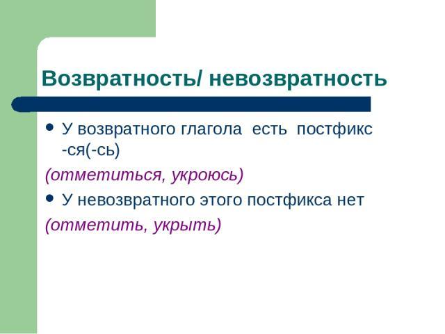 Возвратность/ невозвратность У возвратного глагола есть постфикс -ся(-сь) (отметиться, укроюсь) У невозвратного этого постфикса нет (отметить, укрыть)