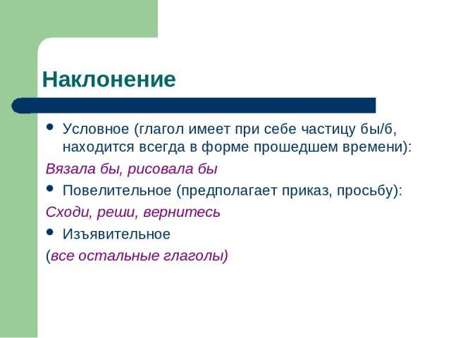 Наклонение Условное (глагол имеет при себе частицу бы/б, находится всегда в форме прошедшем времени): Вязала бы, рисовала бы Повелительное (предполагает приказ, просьбу): Сходи, реши, вернитесь Изъявительное (все остальные глаголы)