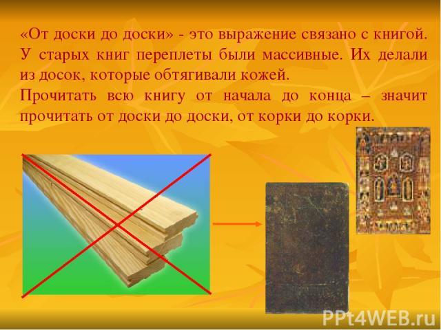 «От доски до доски» - это выражение связано с книгой. У старых книг переплеты были массивные. Их делали из досок, которые обтягивали кожей. Прочитать всю книгу от начала до конца – значит прочитать от доски до доски, от корки до корки.