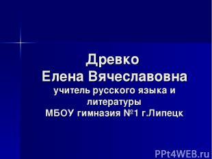 Древко Елена Вячеславовна учитель русского языка и литературы МБОУ гимназия №1 г