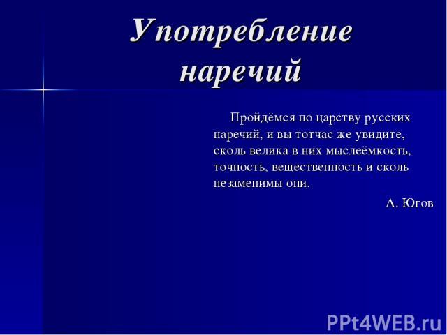 Употребление наречий Пройдёмся по царству русских наречий, и вы тотчас же увидите, сколь велика в них мыслеёмкость, точность, вещественность и сколь незаменимы они. А. Югов