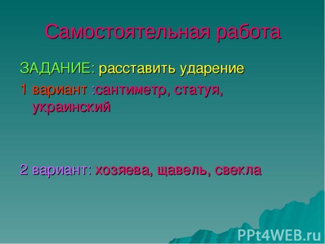 Самостоятельная работа ЗАДАНИЕ: расставить ударение 1 вариант :сантиметр, статуя, украинский 2 вариант: хозяева, щавель, свекла