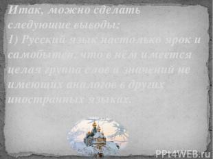 Итак, можно сделать следующие выводы: 1) Русский язык настолько ярок и самобытен