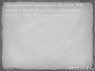 Презентацию выполнила: Якубова Э.Ф., учитель русского языка и литературы МБОУ СО