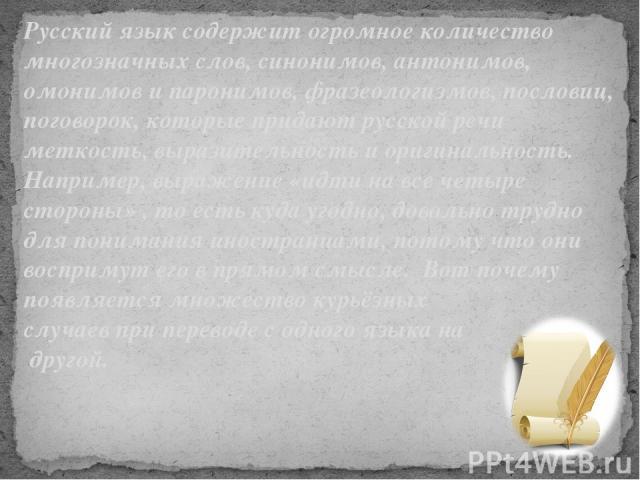 Русский язык содержит огромное количество многозначных слов, синонимов, антонимов, омонимов и паронимов, фразеологизмов, пословиц, поговорок, которые придают русской речи меткость, выразительность и оригинальность. Например, выражение «идти на все ч…
