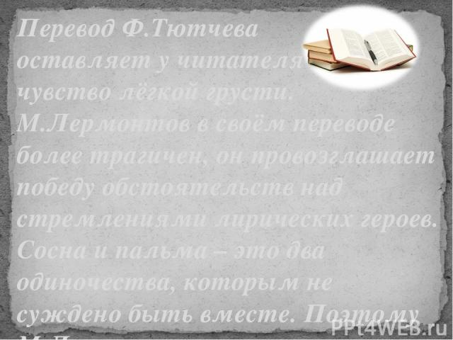 Перевод Ф.Тютчева оставляет у читателя чувство лёгкой грусти. М.Лермонтов в своём переводе более трагичен, он провозглашает победу обстоятельств над стремлениями лирических героев. Сосна и пальма – это два одиночества, которым не суждено быть вместе…