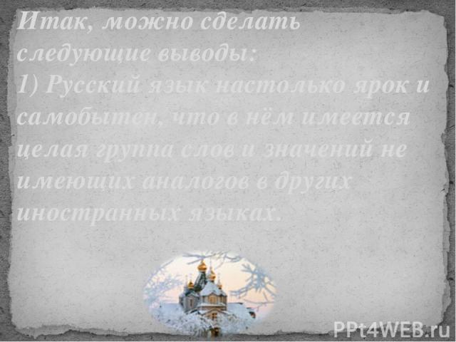 Итак, можно сделать следующие выводы: 1) Русский язык настолько ярок и самобытен, что в нём имеется целая группа слов и значений не имеющих аналогов в других иностранных языках.