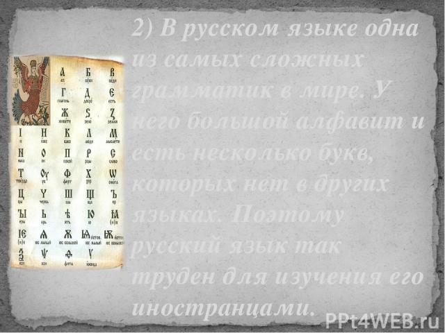 2) В русском языке одна из самых сложных грамматик в мире. У него большой алфавит и есть несколько букв, которых нет в других языках. Поэтому русский язык так труден для изучения его иностранцами.