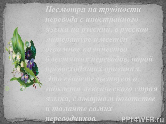Несмотря на трудности перевода с иностранного языка на русский, в русской литературе имеется огромное количество блестящих переводов, порой превосходящих оригинал. Это свидетельствует о гибкости лексического строя языка, словарном богатстве и талант…