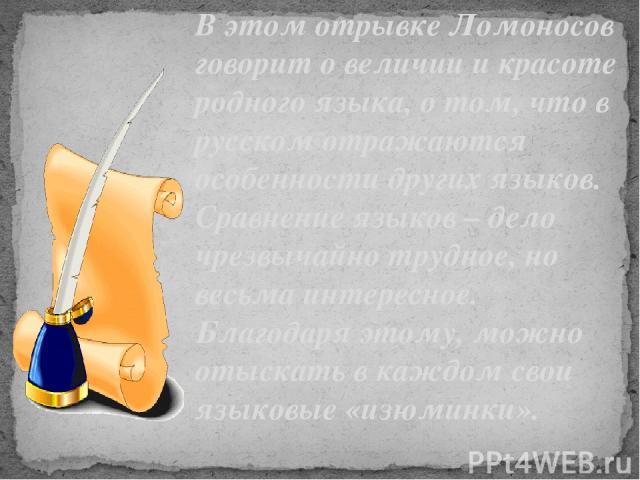 В этом отрывке Ломоносов говорит о величии и красоте родного языка, о том, что в русском отражаются особенности других языков. Сравнение языков – дело чрезвычайно трудное, но весьма интересное. Благодаря этому, можно отыскать в каждом свои языковые …