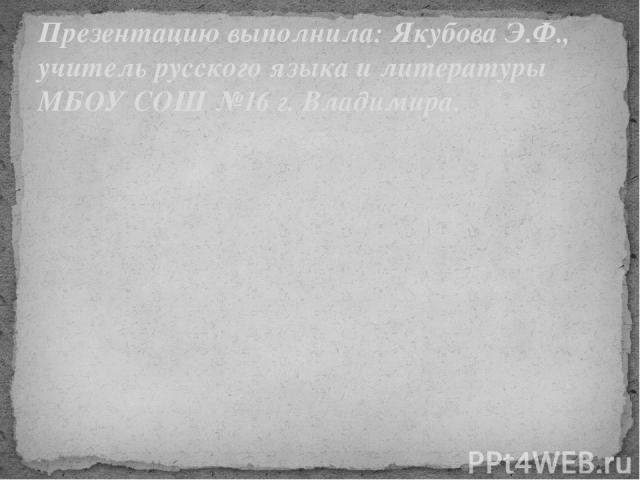 Презентацию выполнила: Якубова Э.Ф., учитель русского языка и литературы МБОУ СОШ №16 г. Владимира.
