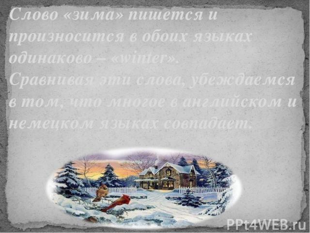 Слово «зима» пишется и произносится в обоих языках одинаково – «winter». Сравнивая эти слова, убеждаемся в том, что многое в английском и немецком языках совпадает.