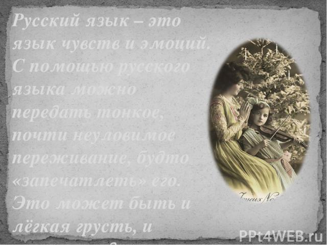 Русский язык – это язык чувств и эмоций. С помощью русского языка можно передать тонкое, почти неуловимое переживание, будто «запечатлеть» его. Это может быть и лёгкая грусть, и нежная радость.