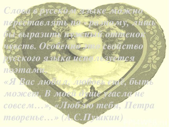 Слова в русском языке можно переставлять по - разному, лишь бы выразить нужный оттенок чувств. Особенно это свойство русского языка используется поэтами. «Я Вас любил, любовь ещё, быть может, В моей душе угасла не совсем…», «Люблю тебя, Петра творен…