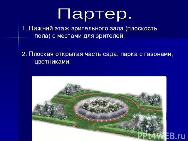1. Нижний этаж зрительного зала (плоскость пола) с местами для зрителей. 2. Плоская открытая часть сада, парка с газонами, цветниками.