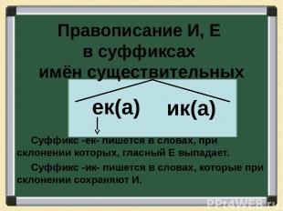 Правописание И, Е в суффиксах имён существительных Суффикс -ек- пишется в словах
