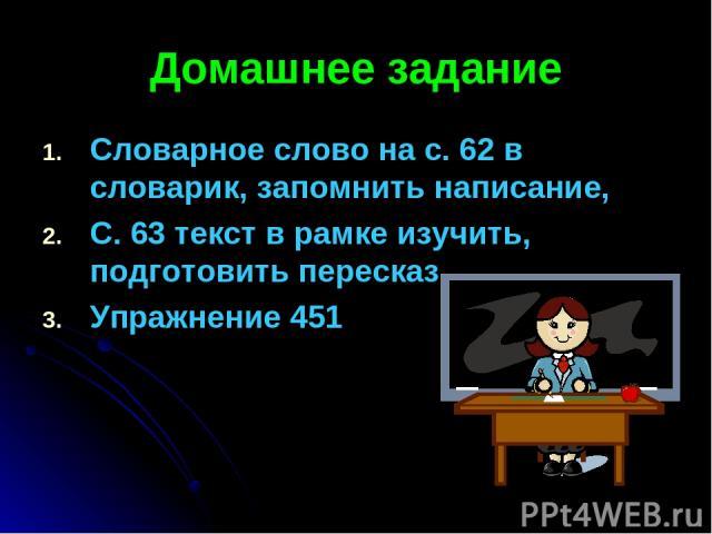Домашнее задание Словарное слово на с. 62 в словарик, запомнить написание, С. 63 текст в рамке изучить, подготовить пересказ, Упражнение 451