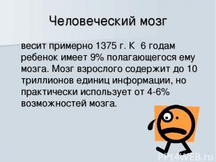 Человеческий мозг весит примерно 1375 г. К 6 годам ребенок имеет 9% полагающегос