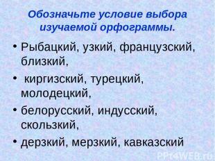 Обозначьте условие выбора изучаемой орфограммы. Рыбацкий, узкий, французский, бл